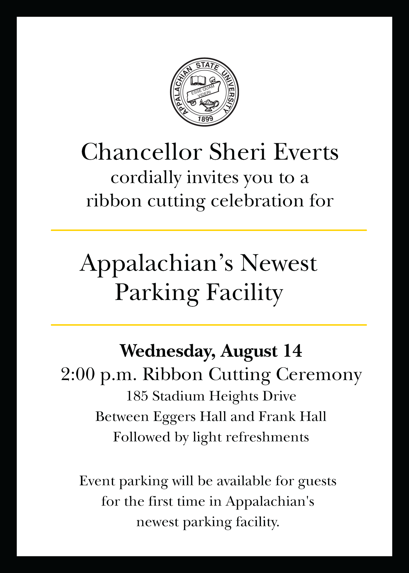 Chancellor Sheri Everts cordially invites     you to a ribbon cutting celebration for Appalachian's Newest Parking     Facility. Wednesday, August 14 2:00 p.m. Ribbon Cutting Ceremony:     185 Stadium Heights Drive Between Eggers Hall and Frank Hall.     Followed by light refreshments. Event parking will be available for     guests for the first time in Appalachian's newest parking facility.
